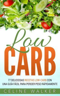 Low Carb: 77 Deliciosas Recetas Low-Carb con una Guía Fácil para Perder Peso Rápidamente, Celine Walker