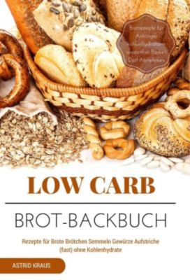 Low Carb Brot-Backbuch Rezepte für Brote Brötchen Semmeln Gewürze Aufstriche (fast) ohne Kohlenhydrate Brotrezepte für Anfänger kohlenhydratarm weizenfrei Backen  Diät Abnehmen, Astrid Kraus