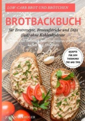 Low-Carb Brot und Brötchen Rezepte für den Thermomix TM5 und TM31 Brotbackbuch für Brotrezepte, Brotaufstriche und Dips, Johanna Krüger