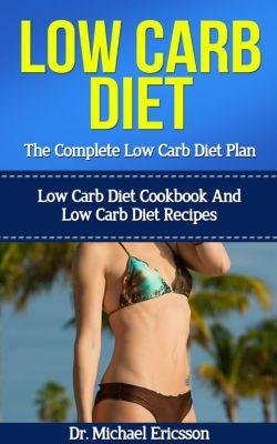 Low Carb Diet: The Complete Low Carb Diet Plan: Low Carb Diet Cookbook And Low Carb Diet Recipes, Dr. Michael Ericsson