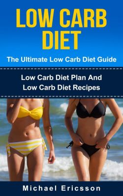 Low Carb Diet - The Ultimate Low Carb Diet Guide: Low Carb Diet Plan And Low Carb Diet Recipes, Dr. Michael Ericsson