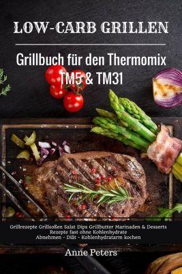 Low-Carb Grillen Grillbuch für den Thermomix TM5 & TM31 Grillrezepte Grillsoßen Salat Dips Grillbutter Marinaden & Desserts Rezepte fast ohne Kohlenhydrate Abnehmen - Diät - Kohlenhydratarm kochen, Anne Peters