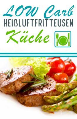 Low Carb Heissluftfritteusen Küche - Köstliche Heissluftfritteuse Rezepte zum Abnehmen (Heissluftfriteuse, Heissluftfritöse), Lea Schmidt