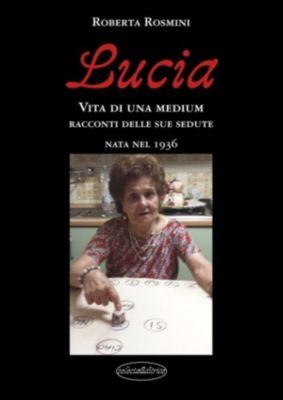 Lucia.. Vita di una Medium nata nel 1936, Roberta Rosmini