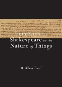 Lucretius and Shakespeare on the Nature of Things, R. Allen Shoaf