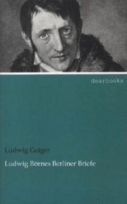 Ludwig Börnes Berliner Briefe - Ludwig Geiger |
