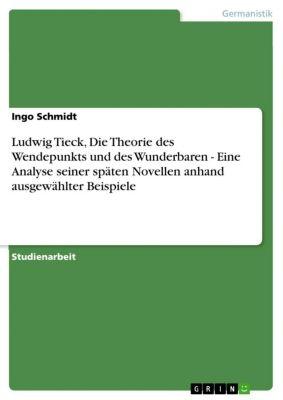 Ludwig Tieck, Die Theorie des Wendepunkts und des Wunderbaren - Eine Analyse seiner späten Novellen anhand ausgewählter Beispiele, Ingo Schmidt