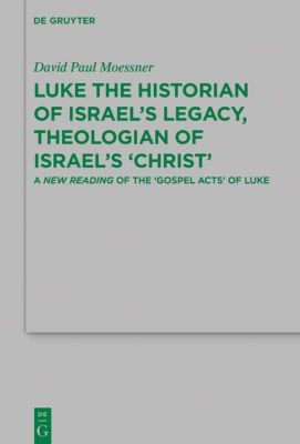 Luke the Historian of Israel's Legacy, Theologian of Israel's 'Christ', David Paul Moessner