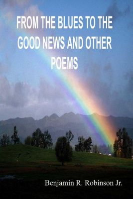 Lulu.com: From the Blues to the Good News and Other Poems, Benjamin R. Robinson Jr.