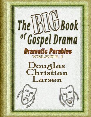 Lulu.com: The Big Book of Gospel Drama - Dramatic Parables - Volume 1, Douglas Christian Larsen