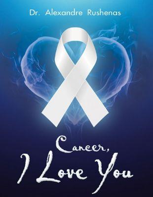 Lulu Publishing Services: Cancer, I Love You, Alexandre Rushenas
