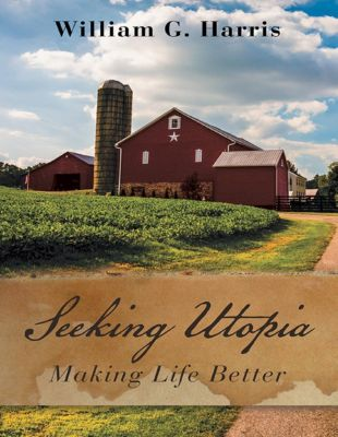 Lulu Publishing Services: Seeking Utopia: Making Life Better, William G. Harris