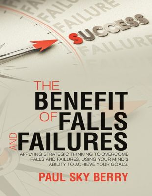 Lulu Publishing Services: The Benefit of Falls and Failures: Applying Strategic Thinking to Overcome Falls and Failures.  Using Your Mind's Ability to Achieve Your Goals., Paul Sky Berry