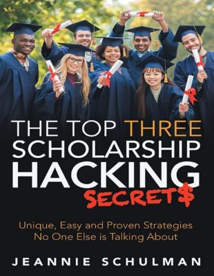 Lulu Publishing Services: The Top Three Scholarship Hacking Secrets: Unique, Easy and Proven Strategies No One Else Is Talking About, Jeannie Schulman