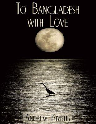 Lulu Publishing Services: To Bangladesh With Love, Andrew Kivistik
