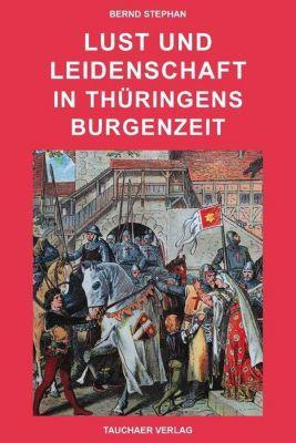 Lust und leidenschaft in Thüringens Burgenzeit, Bernd Stephan