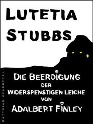 Lutetia Stubbs: Die Beerdigung der widerspenstigen Leiche von Adalbert Finley, Lutetia Stubbs