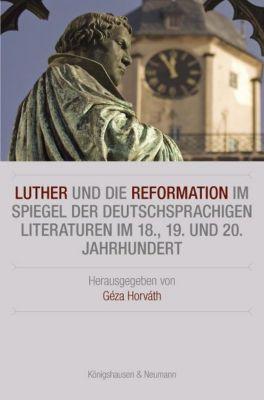 Luther und die Reformation im Spiegel der deutschsprachigen Literaturen im 18., 19. und 20. Jahrhundert