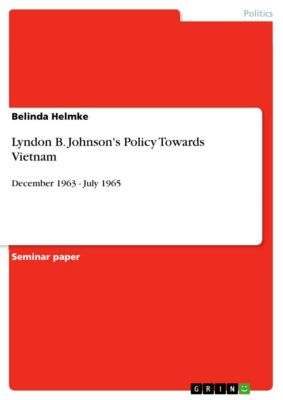 Lyndon B. Johnson's Policy Towards Vietnam, Belinda Helmke
