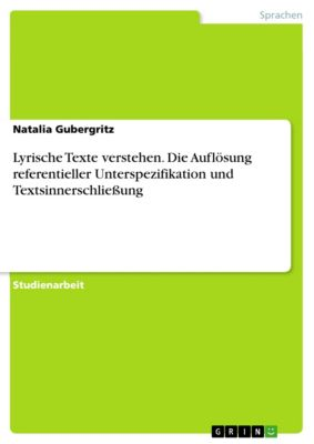 Lyrische Texte verstehen. Die Auflösung referentieller Unterspezifikation und Textsinnerschließung, Natalia Gubergritz