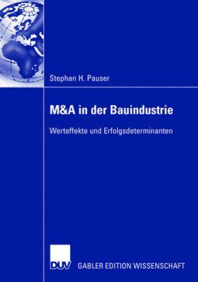 M&A in der Bauindustrie ? Werteffekte und Erfolgsdeterminanten, Stephan H. Pauser