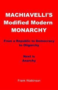 Machiavelli's Modified Modern Monarchy, Frank W Watkinson