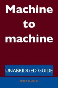 Machine to machine - Unabridged Guide, Peter Eugene