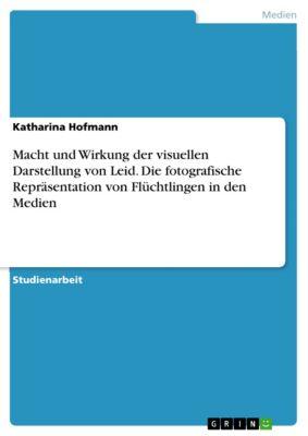 Macht und Wirkung der visuellen Darstellung von Leid. Die fotografische Repräsentation von Flüchtlingen in den Medien, Katharina Hofmann