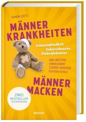 Männerkrankheiten und Männermacken - Schmutzblindheit, Einkaufsdemenz ..., Hanna Dietz