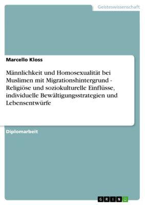 Männlichkeit und Homosexualität bei Muslimen mit Migrationshintergrund - Religiöse und soziokulturelle Einflüsse, individuelle Bewältigungsstrategien und Lebensentwürfe, Marcello Kloss