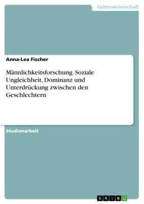 Männlichkeitsforschung. Soziale Ungleichheit, Dominanz und Unterdrückung zwischen den Geschlechtern, Anna-Lea Fischer
