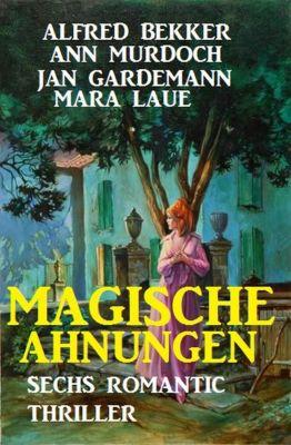 Magische Ahnungen: Sechs Romantic Thriller, Alfred Bekker, Jan Gardemann, Mara Laue, Ann Murdoch