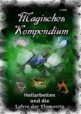 MAGISCHES KOMPENDIUM: Magisches Kompendium - Heilarbeiten und die Lehre der Elemente, Frater Lysir