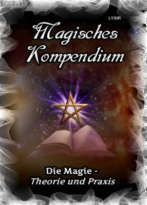 MAGISCHES KOMPENDIUM: Magisches Kompendium - Magie - Theorie und Praxis, Frater Lysir