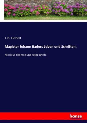Magister Johann Baders Leben und Schriften, - J. P. Gelbert  