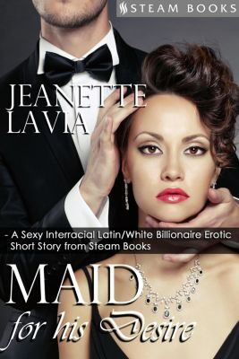 Maid For His Desire - A Sexy Billionaire Short Story from Steam Books, Steam Books, Jeanette Lavia