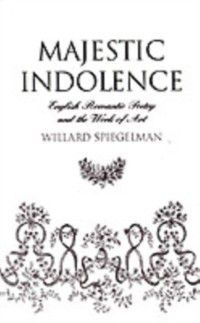 Majestic Indolence: English Romantic Poetry and the Work of Art, Willard Spiegelman
