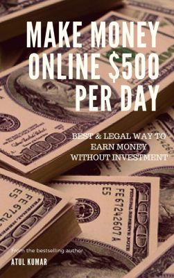 Make Money Online $500 Per Day, Atul Kumar