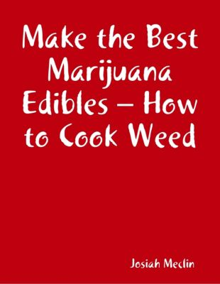 Make the Best Marijuana Edibles – How to Cook Weed, Josiah Meclin