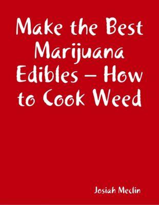 Make the Best Marijuana Edibles – How to Cook Weed, Josiah Meclin