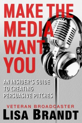 Make the Media Want You: An Insider's Guide to Creating Persuasive Pitches, Lisa Brandt