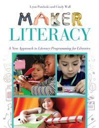 Maker Literacy: A New Approach to Literacy Programming for Libraries, Cindy Wall, Lynn Pawloski