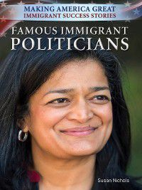 Making America Great: Immigrant Success Stories: Famous Immigrant Politicians, Susan Nichols