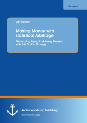 Making Money with statistical Arbitrage: Generating Alpha in sideway Markets with this Option Strategy, Jan Becker