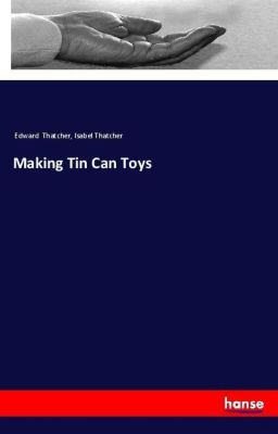 Making Tin Can Toys, Edward Thatcher, Isabel Thatcher