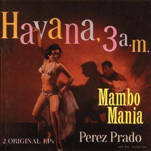 Mambo Mania/Havanna 3 A.M., Perez Prado
