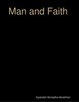 Man and Faith, Ayatullah Murtadha Mutahhari