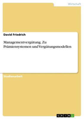 Managementvergütung. Zu Prämiensystemen und Vergütungsmodellen, David Friedrich