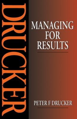 Managing for Results, Peter F. Drucker