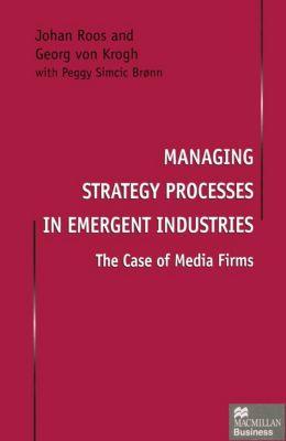 Managing Strategy Processes in Emergent Industries, Johan Roos, Georg Von Krogh